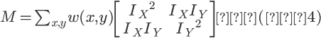 \Large M = \sum_{x,y} w(x,y) \left[ \begin{array}{cc}       {I_X}^{2}  & {I_X}{I_Y} \\\       {I_X}{I_Y} & {I_Y}^{2} \end{array} \right]  (式4)