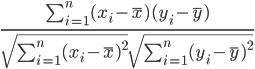 \Large \frac{ \sum_{i=1}^n(x_i- \overline{x})(y_i-\overline{y}) } { \sqrt{\sum_{i=1}^n(x_i-\overline{x})^2} \sqrt{\sum_{i=1}^n(y_i-\overline{y})^2}}
