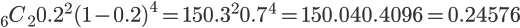 \Large {}_6 C_2 0.2^2 (1-0.2)^4 = \Large 15  0.3^2 0.7^4 = 15  0.04 0.4096 = 0.24576