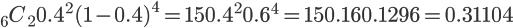 \Large {}_6 C_2 0.4^2 (1-0.4)^4 = \Large 15  0.4^2 0.6^4 = 15 0.16 0.1296 = 0.31104