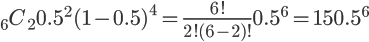 \Large {}_6 C_2 0.5^2 (1-0.5)^4 = \Large \frac {6!}{2!(6-2)!} 0.5^6 = \Large 15 0.5^6