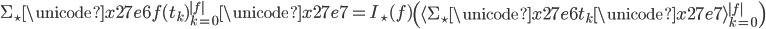 \Sigma_\star \unicode{x27e6} f(t_k)_{k=0}^{|f|} \unicode{x27e7} = I_\star(f) \left ( \langle \Sigma_\star \unicode{x27e6} t_k \unicode{x27e7} \rangle_{k=0}^{|f|} \right )