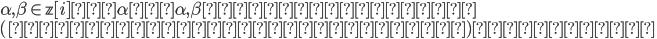 \alpha, \beta \in \mathbb{z} [ i ] 、 \alpha を \alpha, \beta の最大公約数 \\ (絶対値が最大の公約数)とすると