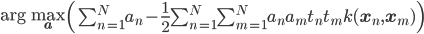 \arg \max_{\bf a} \left( \sum_{n=1}^{N}a_n-\frac{1}{2}\sum_{n=1}^{N}\sum_{m=1}^{N}a_na_mt_nt_mk({\bf x}_n, {\bf x}_m) \right)
