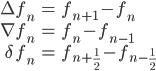 \begin{align*}  \Delta f_n &= f_{n+1} - f_n \\ \nabla f_n &= f_n - f_{n-1} \\ \delta\,f_n &= f_{n+\frac{1}{2}}-f_{n-\frac{1}{2}} \end{align*}
