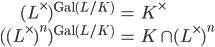 \begin{align} (L^\times)^{\mathrm{Gal}(L/K)} &= K^\times \\  ( (L^\times)^n)^{\mathrm{Gal}(L/K)} &= K \cap (L^\times)^n \end{align}