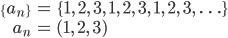 \begin{align} \{a_n\} &= \{1,\ 2,\ 3,\ 1,\ 2,\ 3,\ 1,\ 2,\ 3,\ \ldots\} \\ a_n &= (1,\ 2,\ 3) \end{align}