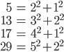 \begin{align} 5 &= 2^2 + 1^2 \\ 13 &= 3^2 + 2^2 \\ 17 &= 4^2 + 1^2 \\ 29 &= 5^2 + 2^2 \end{align}