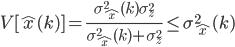 \begin{align}V[\hat{x}(k)] = \frac{\sigma_{\hat{x}}^2(k) \sigma_{z}^2}{\sigma_{\hat{x}}^2(k)+\sigma_{z}^2} \leq \sigma_{\hat{x}}^2(k) \end{align}