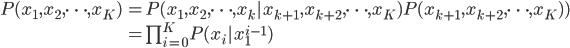 \begin{array}{ll} P(x_1,x_2,\cdots,x_K) & = P(x_1,x_2,\cdots , x_k|x_{k+1},x_{k+2},\cdots,x_{K})P(x_{k+1},x_{k+2},\cdots,x_{K}))\ &= \prod _{i=0}^{K} P(x_i|x_1^{i-1}) \end{array}
