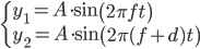 \begin{cases} y_1 = A \cdot \sin{\left( 2 \pi f t \right)} \\ y_2 = A \cdot \sin{\left( 2 \pi (f+d) t \right)} \end{cases}