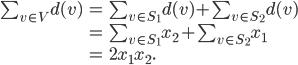 \begin{eqnarray*} \sum_{v \in V} d(v) &=& \sum_{v \in S_1} d(v) + \sum_{v \in S_2} d(v) \\ &=& \sum_{v \in S_1} x_2 + \sum_{v \in S_2} x_1 \\ &=& 2 x_1 x_2. \end{eqnarray*}