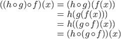 \begin{eqnarray} ( (h \circ g)\circ f)(x) &=& (h \circ g)(f(x)) \\\ &=& h(g(f(x))) \\\ &=& h( (g \circ f)(x)) \\\ &=& (h \circ (g \circ f))(x) \end{eqnarray}
