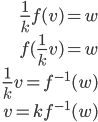 \begin{eqnarray} \frac{1}{k}f(v)=w \\\ f(\frac{1}{k}v) = w\\\ \frac{1}{k}v = f^{-1}(w)\\\ v=kf^{-1}(w)  \end{eqnarray}