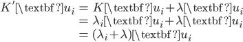 \begin{eqnarray} K' \textbf{u}_i & = & K \textbf{u}_i + \lambda \textbf{u}_i \\ & = & \lambda_i \textbf{u}_i + \lambda \textbf{u}_i \\ & = & (\lambda_i + \lambda)\textbf{u}_i \end{eqnarray}