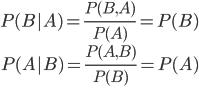 \begin{eqnarray} P(B|A) = \frac{P(B,A)}{P(A)} = P(B) \\ P(A|B) = \frac{P(A,B)}{P(B)} = P(A)  \\ \end{eqnarray}