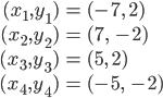 \begin{eqnarray} (x_1, y_1) &=& (-7, \; 2)  \\ (x_2, y_2) &=& (7, \; -2) \\ (x_3, y_3) &=& (5, \; 2) \\ (x_4, y_4) &=& (-5, \; -2) \end{eqnarray}