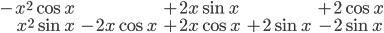 \begin{eqnarray} -x^2\cos x & & +2x\sin x & & +2\cos x \\ \\ x^2\sin x & - 2x\cos x & +2x\cos x & +2\sin x & -2\sin x \end{eqnarray}
