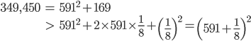 \begin{eqnarray} 349,450 &=& 591^2 + 169 \\ &>& 591^2 + 2\times591\times\frac{1}{8} + \left(\frac{1}{8}\right)^2 = \left(591 + \frac{1}{8}\right)^2 \end{eqnarray}