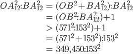 \begin{eqnarray} OA_{12}^2:BA_{12}^2 &=& (OB^2 + BA_{12}^2):BA_{12}^2 \\ &=& (OB^2:BA_{12}^2) + 1 \\ &>& (571^2:153^2) + 1 \\ &=& (571^2+153^2):153^2 \\ &=& 349,450:153^2 \end{eqnarray}