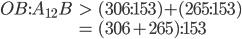 \begin{eqnarray} OB:A_{12}B &>& (306:153) + (265:153) \\  &=& (306 + 265):153 \end{eqnarray}