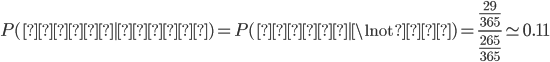\begin{eqnarray} P(事故|晴れ) = P(事故|\lnot雨) = \frac{\frac{29}{365}}{\frac{265}{365}} \simeq 0.11 \end{eqnarray}
