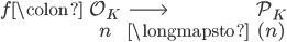 \begin{eqnarray} f\colon & \mathcal{O}_K  & \longrightarrow &  \mathcal{P}_K \\ & n &\longmapsto & (n) \end{eqnarray}