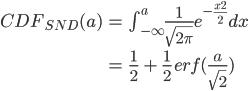 \begin{eqnarray}\displaystyle CDF_{SND}(a)&=&\int_{-\infty}^a\frac{1}{\sqrt{2\pi}}e^{-\frac{x^2}{2}}dx\\\\ &=&\frac{1}{2}\  +\  \frac{1}{2}\, erf(\frac{a}{\sqrt{2}})\end{eqnarray}