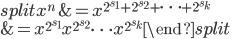 \begin{split} x^n  &= x^{2^{s_1} + 2^{s_2} + \cdots + 2^{s_k}} \\ &= x^{2^{s_1}}x^{2^{s_2}} \cdots x^{2^{s_k}} \end{split}