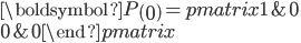 \boldsymbol{P}\left(0\right) =\begin{pmatrix}  {1}&{0}\\  {0}&{0}\end {pmatrix}