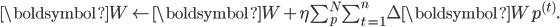 \boldsymbol{W} \leftarrow \boldsymbol{W} + \eta \sum_{p}^{N} \sum_{t=1}^{n} \Delta\boldsymbol{W}p^{(t)}.