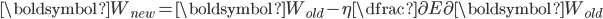 \boldsymbol{W_{new}} = \boldsymbol{W_{old} } - \eta \dfrac{\partial E}{\partial \boldsymbol{W_{old}}}