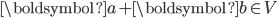 \boldsymbol{a}+\boldsymbol{b} \in V