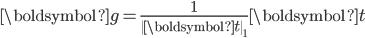 \boldsymbol{g} = \frac{1}{\|\boldsymbol{t}\|_1} \boldsymbol{t}