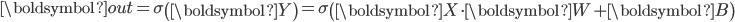 \boldsymbol{out} = \sigma \begin{pmatrix} \boldsymbol{Y} \end{pmatrix} = \sigma \begin{pmatrix} \boldsymbol{X} \cdot \boldsymbol{W} + \boldsymbol{B} \end{pmatrix}