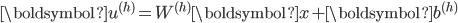 \boldsymbol{u}^{(h)} = W^{(h)} \boldsymbol{x} + \boldsymbol{b}^{(h)}