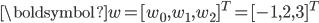 \boldsymbol{w} = [w_0, w_1, w_2]^T = [-1, 2, 3]^T