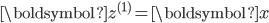 \boldsymbol{z}^{(1)} = \boldsymbol{x}