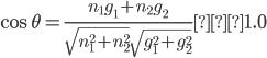 \cos \theta = {\frac{n_1g_1 + n_2g_2}{\sqrt{n_1^2 + n_2^2}\sqrt{g_1^2 + g_2^2}}} ≒ 1.0