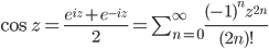 \cos z = \frac{e^{iz}+e^{-iz}}{2} = \sum_{n=0}^{\infty}\frac{(-1)^nz^{2n}}{(2n)!}