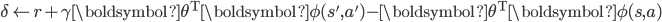 \delta \leftarrow r + \gamma \boldsymbol{\theta}^{\mathrm{T}}\boldsymbol{\phi}(s', a') - \boldsymbol{\theta}^{\mathrm{T}}\boldsymbol{\phi}(s, a)