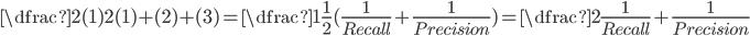 \dfrac{2(1)} {2(1)+(2)+(3)} = \dfrac{1}{\frac{1}{2} (\frac{1}{Recall} + \frac{1}{Precision})} = \dfrac{2}{\frac{1}{Recall} + \frac{1}{Precision}}