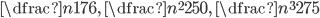 \dfrac{n}{176},\ \dfrac{n^2}{250},\ \dfrac{n^3}{275}