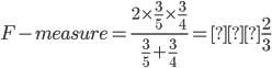 \displaystyle  F-measure = \frac{2 \times \frac{3}{5} \times \frac{3}{4}}{\frac{3}{5} + \frac{3}{4}} = \frac{2}{3}