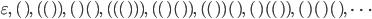 \displaystyle   \varepsilon,\  (  ) ,\   (  (  )  ) ,\   (  )  (  ) ,\   (  (  (  )  )  ) ,\  (  (  )  (  )  ) ,\   (  (  )  )  (  ) ,\   (  )  (  (  )  ) ,\   (  )  (  )  (  ) ,\  \cdots