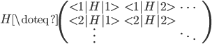\displaystyle   H \doteq   \begin{pmatrix}   <1|H|1> & <1|H|2> & \cdots & \   <2|H|1> & <2|H|2> &        & \   \vdots &        & \ddots &   \end{pmatrix}
