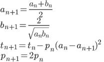 \displaystyle  a_{n+1}=\frac {a_{n}+b_{n}}{2}\\  b_{n+1}=\frac {2}{\sqrt{a_nb_n}}\\  t_{n+1}=t_n-p_n(a_n-a_{n+1})^2\\  p_{n+1}=2p_n\\