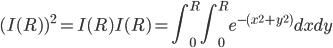\displaystyle (I(R))^2 = I(R)I(R) = \int_{0}^{R}\int_{0}^{R} e^{-(x^2+y^2)}dxdy