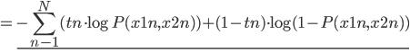 \displaystyle = \underline{      - \sum_{n-1}^{N} ( tn \cdot \log P(x1n, x2n)) + (1-tn) \cdot \log ( 1 - P(x1n, x2n ) ) }