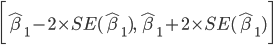 \displaystyle \begin{align} \biggl[ \hat{\beta}_1 - 2 \times SE(\hat{\beta}_1),\ \hat{\beta}_1 + 2 \times SE(\hat{\beta}_1) \biggr] \end{align}